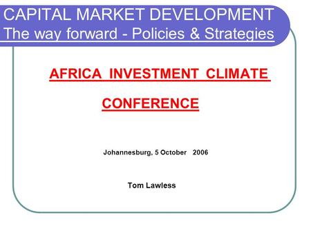 CAPITAL MARKET DEVELOPMENT The way forward - Policies & Strategies AFRICA INVESTMENT CLIMATE CONFERENCE Johannesburg, 5 October 2006 Tom Lawless.