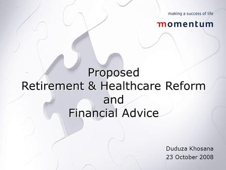 Proposed Retirement & Healthcare Reform and Financial Advice Proposed Retirement & Healthcare Reform and Financial Advice Duduza Khosana 23 October 2008.