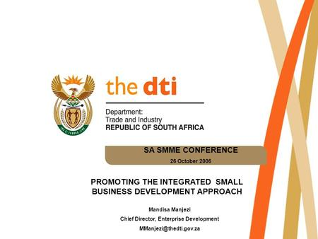 SA SMME CONFERENCE 26 October 2006 PROMOTING THE INTEGRATED SMALL BUSINESS DEVELOPMENT APPROACH Mandisa Manjezi Chief Director, Enterprise Development.
