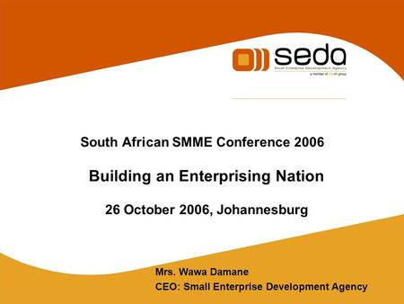South African SMME Conference 2006 Building an Enterprising Nation 26 October 2006, Johannesburg Mrs. Wawa Damane CEO: Small Enterprise Development Agency.