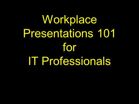 Workplace Presentations 101 for IT Professionals.