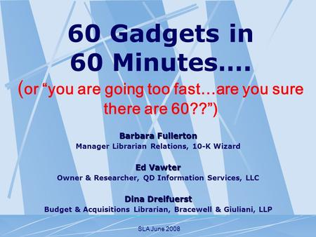 SLA June 2008 60 Gadgets in 60 Minutes…. ( or you are going too fast…are you sure there are 60??) Barbara Fullerton Manager Librarian Relations, 10-K Wizard.