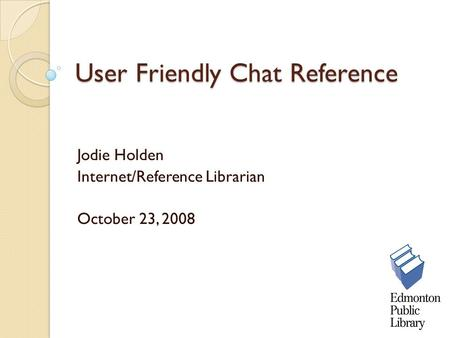User Friendly Chat Reference Jodie Holden Internet/Reference Librarian October 23, 2008.