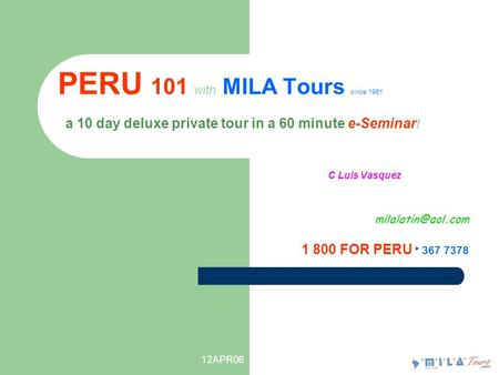 12APR06 PERU 101 with MILA Tours since 1981 a 10 day deluxe private tour in a 60 minute e-Seminar ! C Luis Vasquez 1 800 FOR PERU * 367.