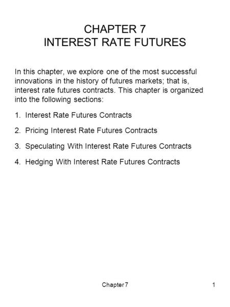 Chapter 71 CHAPTER 7 INTEREST RATE FUTURES In this chapter, we explore one of the most successful innovations in the history of futures markets; that is,