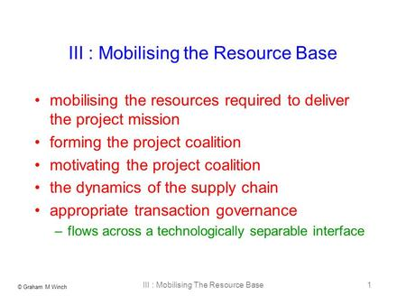 © Graham M Winch III : Mobilising The Resource Base1 III : Mobilising the Resource Base mobilising the resources required to deliver the project mission.