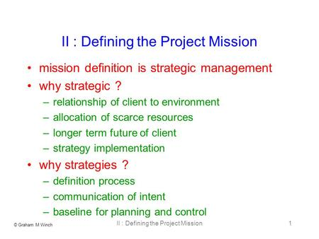 © Graham M Winch II : Defining the Project Mission1 mission definition is strategic management why strategic ? –relationship of client to environment –allocation.