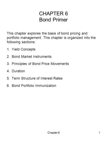 Chapter 61 CHAPTER 6 Bond Primer This chapter explores the basis of bond pricing and portfolio management. This chapter is organized into the following.