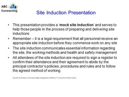 This presentation provides a mock site induction and serves to help those people in the process of preparing and delivering site inductions Remember --