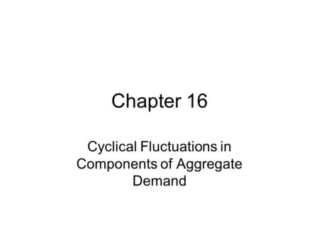 Chapter 16 Cyclical Fluctuations in Components of Aggregate Demand.