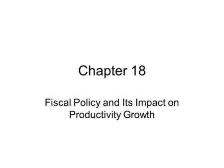 Chapter 18 Fiscal Policy and Its Impact on Productivity Growth.