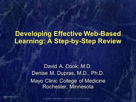 Copyright 2004 Mayo Foundation. All rights reserved. Developing Effective Web-Based Learning: A Step-by-Step Review David A. Cook, M.D. Denise M. Dupras,