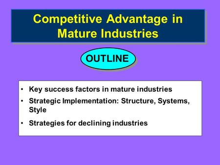 Competitive Advantage in Mature Industries Key success factors in mature industries Strategic Implementation: Structure, Systems, Style Strategies for.