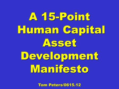 A 15-Point Human Capital Asset Development Manifesto Human Capital Asset Development Manifesto Tom Peters/0615.12.