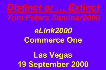 Distinct or … Extinct Tom Peters Seminar2000 eLink2000 Commerce One Las Vegas 19 September 2000.