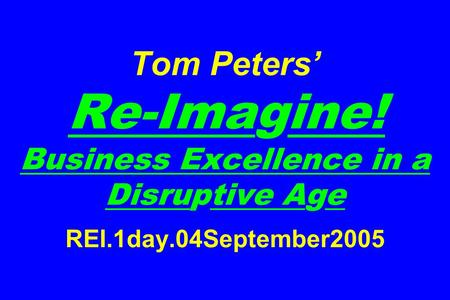 Tom Peters Re-Imagine! Business Excellence in a Disruptive Age REI.1day.04September2005.