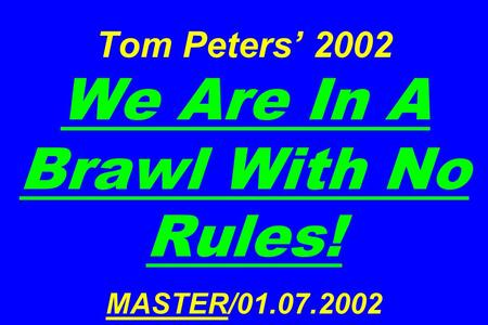 Tom Peters 2002 We Are In A Brawl With No Rules! MASTER/01.07.2002.
