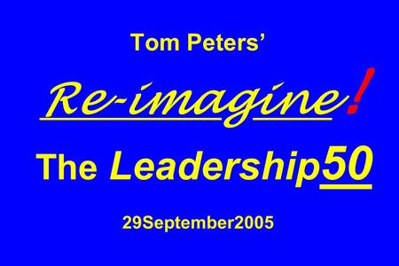 Tom Peters Re-imagine ! The Leadership 50 29September2005.
