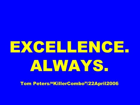 EXCELLENCE. ALWAYS. Tom Peters/KillerCombo/22April2006.