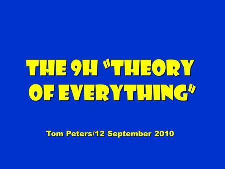 The 9H Theory of Everything of Everything Tom Peters/12 September 2010.