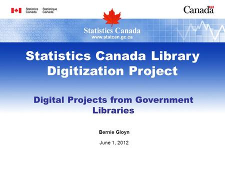 Digital Projects from Government Libraries Bernie Gloyn June 1, 2012 Statistics Canada Library Digitization Project.