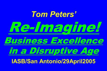 Tom Peters Re-Imagine! Business Excellence in a Disruptive Age IASB/San Antonio/29April2005.