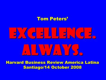 Tom Peters EXCELLENCE. ALWAYS. Harvard Business Review America Latina Santiago/14 October 2008.