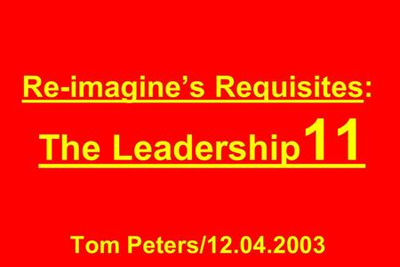 Re-imagines Requisites: The Leadership 11 Tom Peters/12.04.2003.