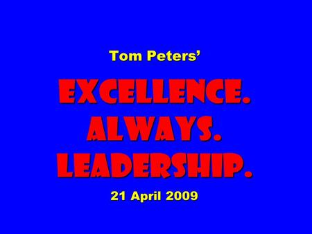 Tom Peters' EXCELLENCE. ALWAYS. Leadership. 21 April 2009