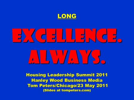LONGExcellence.Always. Housing Leadership Summit 2011 Hanley Wood Business Media Tom Peters/Chicago/23 May 2011 (Slides at tompeters.com)