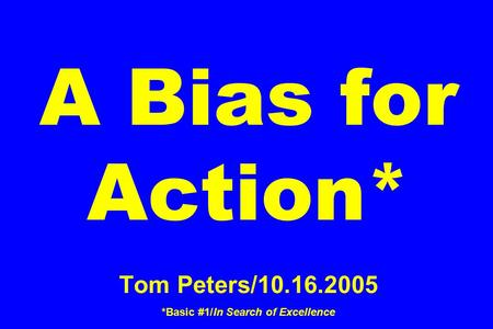 A Bias for Action* Tom Peters/10.16.2005 *Basic #1/In Search of Excellence.