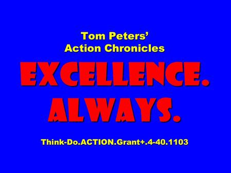Tom Peters Action Chronicles EXCELLENCE. ALWAYS. Think-Do.ACTION.Grant+.4-40.1103.