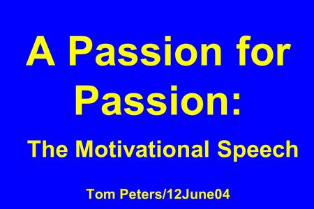 A Passion for Passion: The Motivational Speech Tom Peters/12June04.