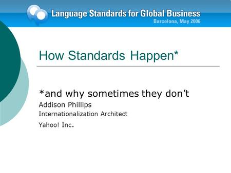 How Standards Happen* *and why sometimes they dont Addison Phillips Internationalization Architect Yahoo! Inc.