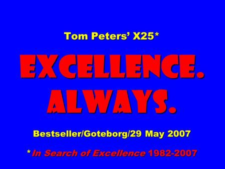 Tom Peters X25* EXCELLENCE. ALWAYS. Bestseller/Goteborg/29 May 2007 *In Search of Excellence 1982-2007.