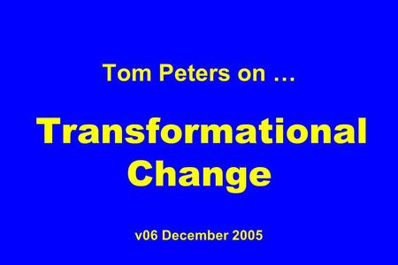 Tom Peters on … Transformational Change v06 December 2005.