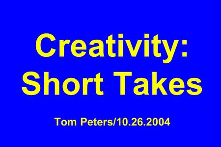Creativity: Short Takes Tom Peters/10.26.2004. Work Stats.