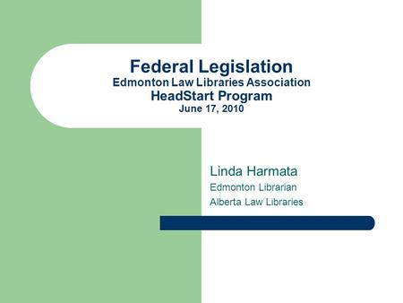 Federal Legislation Edmonton Law Libraries Association HeadStart Program June 17, 2010 Linda Harmata Edmonton Librarian Alberta Law Libraries.