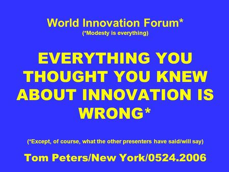 World Innovation Forum* (*Modesty is everything) EVERYTHING YOU THOUGHT YOU KNEW ABOUT INNOVATION IS WRONG* (*Except, of course, what the other presenters.
