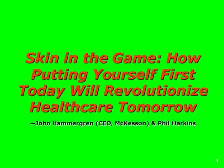 1 Skin in the Game: How Putting Yourself First Today Will Revolutionize Healthcare TomorrowJohn Hammergren (CEO, McKesson) & Phil Harkins.