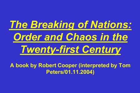 The Breaking of Nations: Order and Chaos in the Twenty-first Century A book by Robert Cooper (interpreted by Tom Peters/01.11.2004)