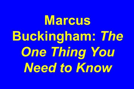 Marcus Buckingham: The One Thing You Need to Know.