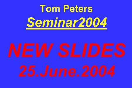Tom Peters Seminar2004 NEW SLIDES 25.June.2004. When I was growing up, my parents used to say to me: Finish your dinnerpeople in China are starving. I,