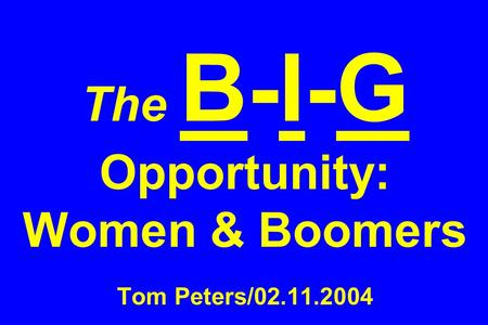 The B-I-G Opportunity: Women & Boomers Tom Peters/02.11.2004.