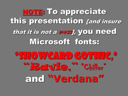 "NOTE: To appreciate this presentation [and insure that it is not a mess], <strong>you</strong> need Microsoft fonts: ""Showcard Gothic,"" ""Ravie,"" ""Chiller"" and ""Verdana"""