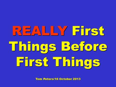 REALLY First Things Before First Things Tom Peters/16 October 2013.