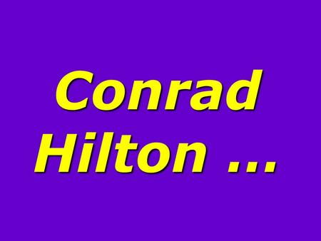 Conrad Hilton …. Conrad Hilton, at a gala celebrating his career, was called to the podium and asked, His answer … Conrad Hilton, at a gala celebrating.