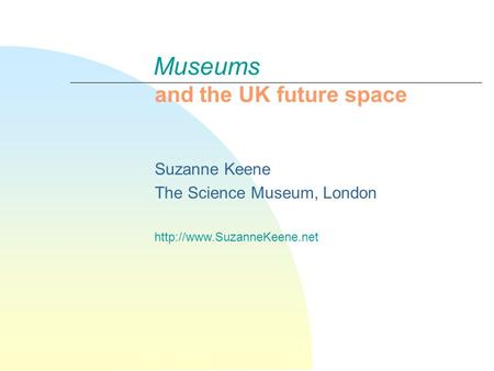 Museums and the UK future space Suzanne Keene The Science Museum, London