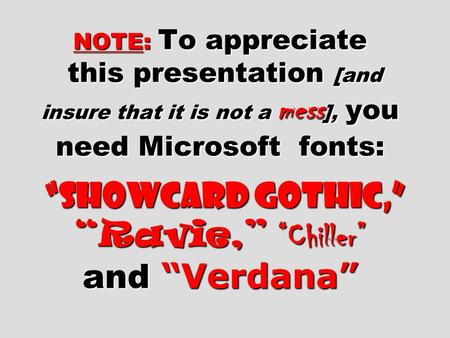 "NOTE: To appreciate this presentation [and insure that it is not <strong>a</strong> mess], you need Microsoft fonts: ""Showcard Gothic,"" ""Ravie,"" ""Chiller"" and ""Verdana"""