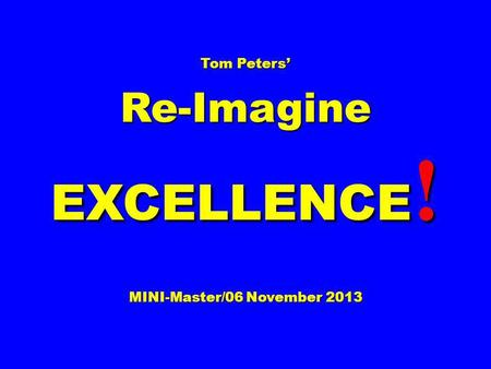 Tom Peters Re-Imagine EXCELLENCE ! MINI-Master/06 November 2013.